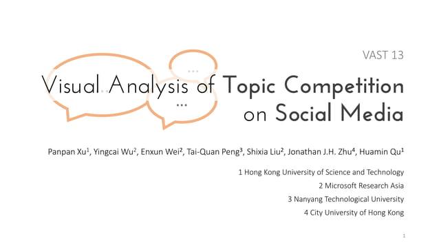 …  VAST 13  … Visual Analysis of Topic Competition … on Social Media Panpan Xu1, Yingcai Wu2, Enxun Wei2, Tai-Quan Peng3, ...