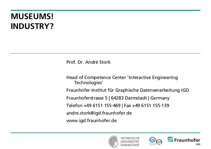 MUSEUMS!INDUSTRY?            Prof. Dr. André Stork            Head of Competence Center Interactive Engineering           ...