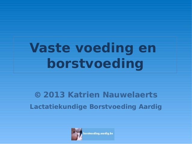 Vaste voeding en borstvoeding © 2013 Katrien Nauwelaerts Lactatiekundige Borstvoeding Aardig
