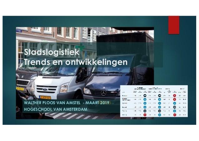 WALTHER PLOOS VAN AMSTEL - MAART 2019 HOGESCHOOL VAN AMSTERDAM Stadslogistiek Trends en ontwikkelingen