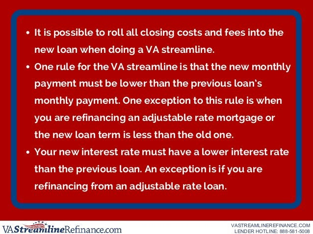 It is possible to roll all closing costs and fees into the new loan when doing a VA streamline. One rule for the VA stream...