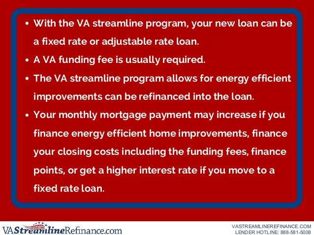 With the VA streamline program, your new loan can be a fixed rate or adjustable rate loan. A VA funding fee is usually req...