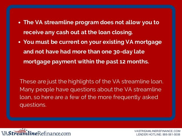 The VA streamline program does not allow you to receive any cash out at the loan closing. You must be current on your exis...