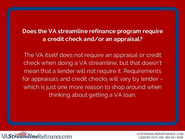 Does the VA streamline refinance program require a credit check and/or an appraisal? The VA itself does not require an app...