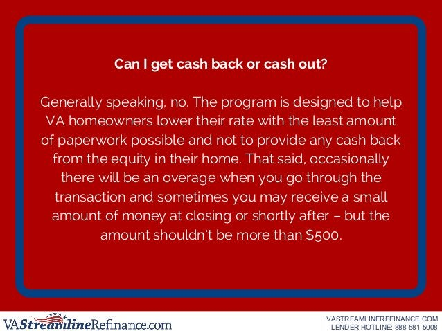 Can I get cash back or cash out? Generally speaking, no. The program is designed to help VA homeowners lower their rate wi...