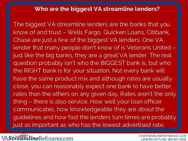 Who are the biggest VA streamline lenders? The biggest VA streamline lenders are the banks that you know of and trust – We...