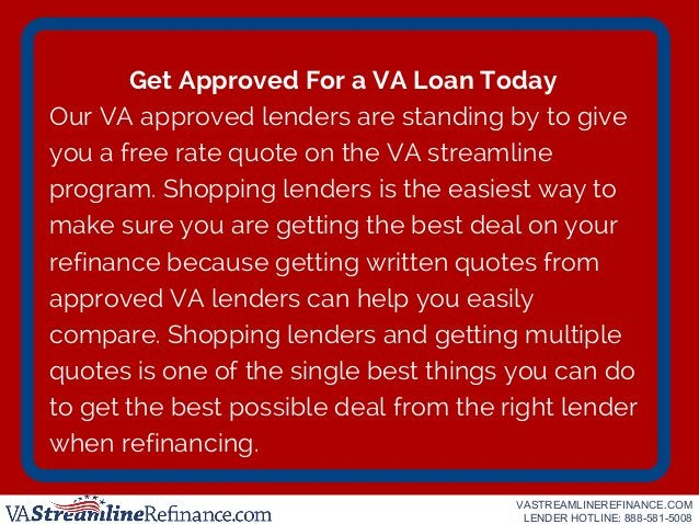 Get Approved For a VA Loan Today Our VA approved lenders are standing by to give you a free rate quote on the VA streamlin...