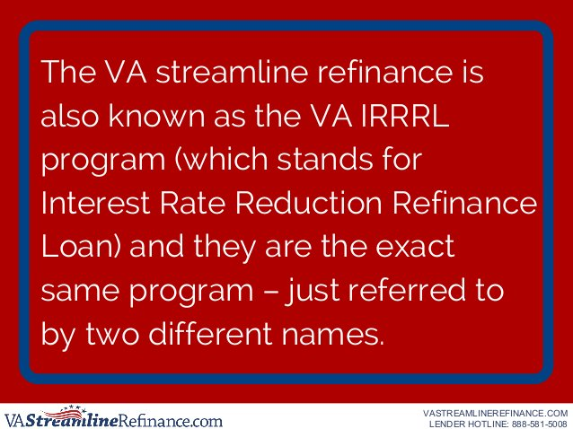 The VA streamline refinance is also known as the VA IRRRL program (which stands for Interest Rate Reduction Refinance Loan...