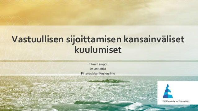 Vastuullisen sijoittamisen kansainväliset kuulumiset Elina Kamppi Asiantuntija Finanssialan Keskusliitto