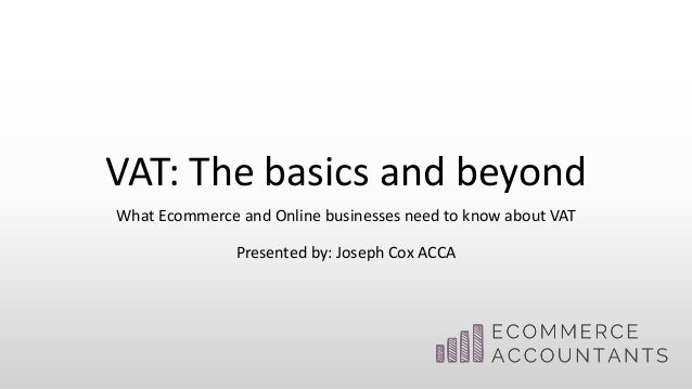 VAT: The basics and beyond What Ecommerce and Online businesses need to know about VAT Presented by: Joseph Cox ACCA