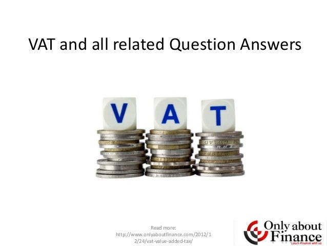 VAT and all related Question Answers                          Read more:           http://www.onlyaboutfinance.com/2012/1 ...