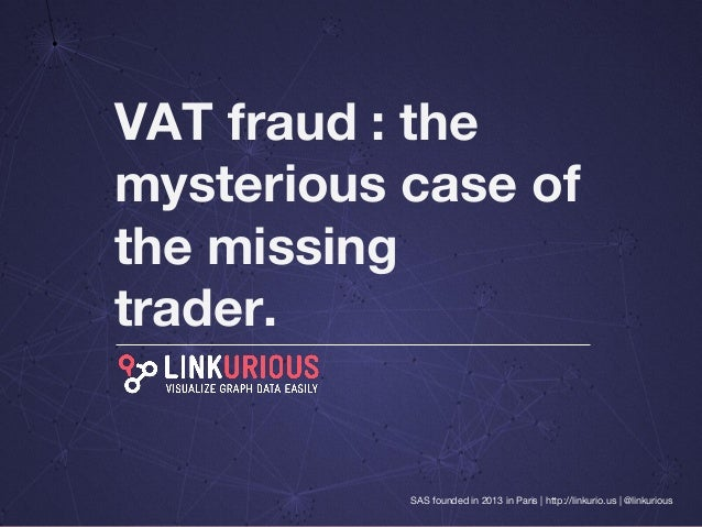VAT fraud : the  mysterious case of  the missing  trader.  SAS founded in 2013 in Paris | http://linkurio.us | @linkurious