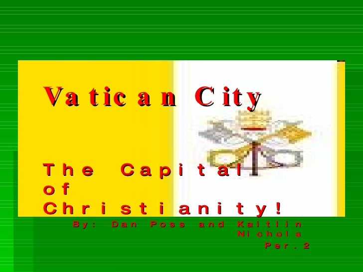 Vatican City The Capital of Christianity!  By: Dan Poss and Kaitlin Nichols Per.2