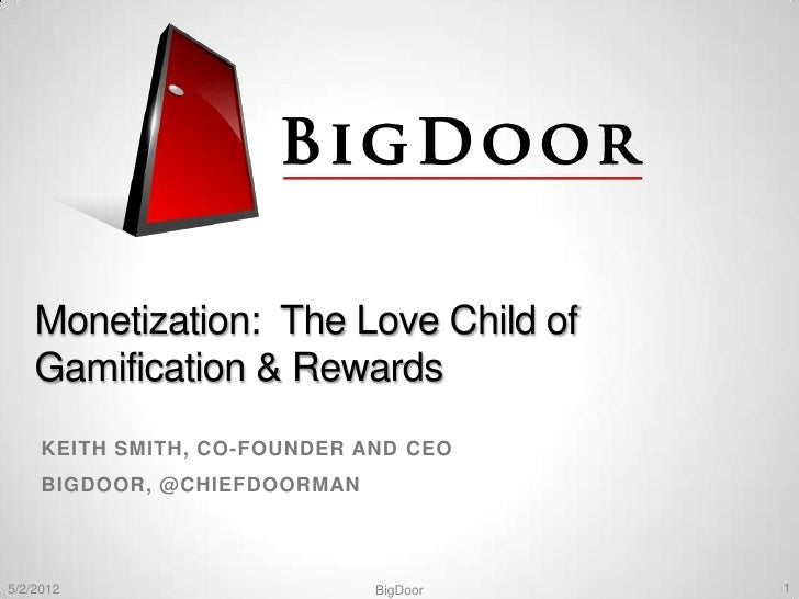 Monetization: The Love Child of    Gamification & Rewards     KEITH SMITH, CO-FOUNDER AND CEO     BIGDOOR, @CHIEFDOORMAN5/...