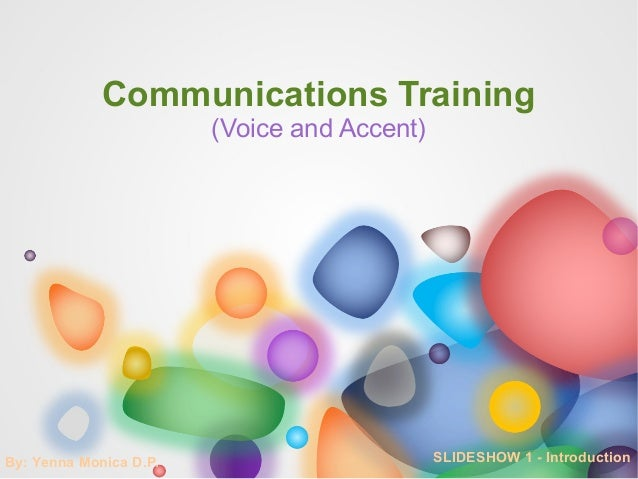 Communications Training                        (Voice and Accent)By: Yenna Monica D.P.                        SLIDESHOW 1 ...
