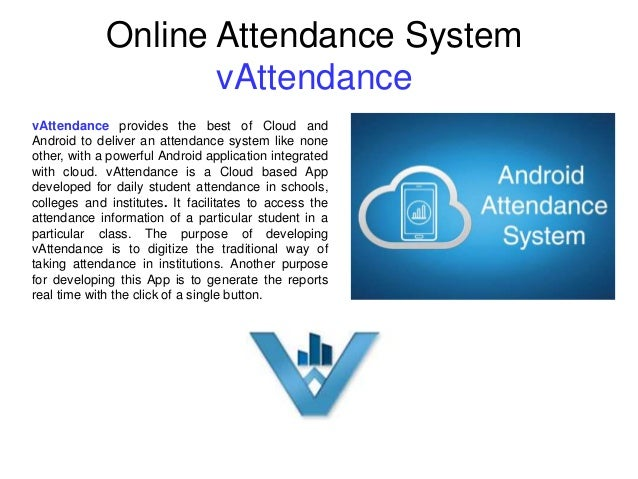 Online Attendance System vAttendance vAttendance provides the best of Cloud and Android to deliver an attendance system li...