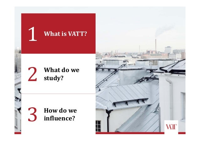 What	do	we	 study? How	do	we	 influence? What	is	VATT?