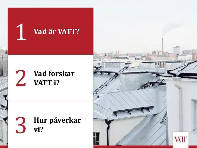 2 Vad forskar VATT i? 3 Hur påverkar vi? 1 Vad är VATT?