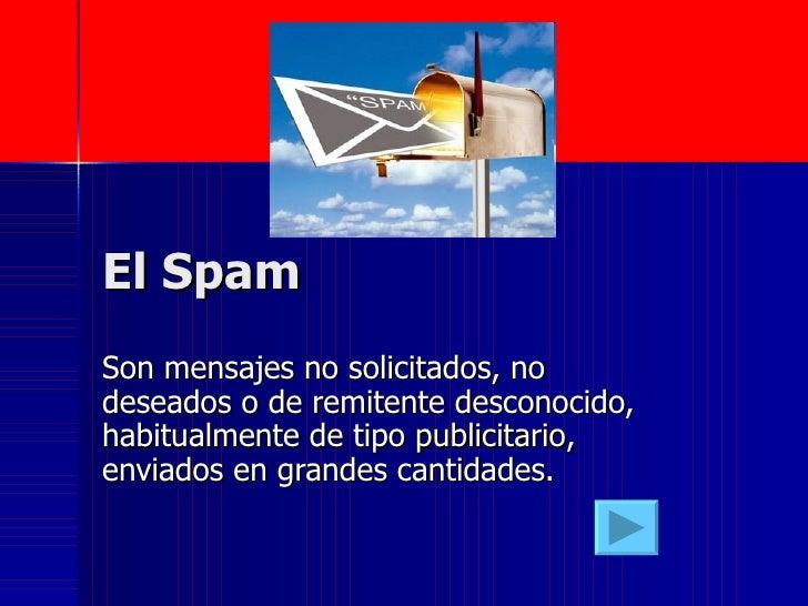 El Spam  Son mensajes no solicitados, no deseados o de remitente desconocido, habitualmente de tipo  publicitario , enviad...