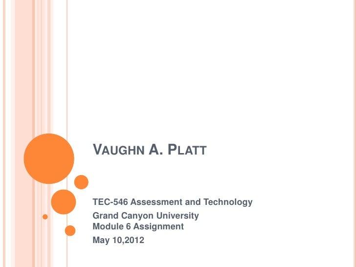 VAUGHN A. PLATTTEC-546 Assessment and TechnologyGrand Canyon UniversityModule 6 AssignmentMay 10,2012