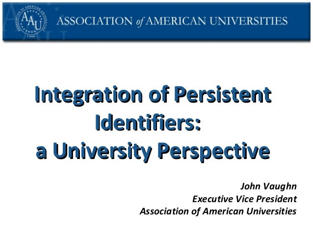 Integration of Persistent Identifiers: a University Perspective John Vaughn Executive Vice President Association of Americ...