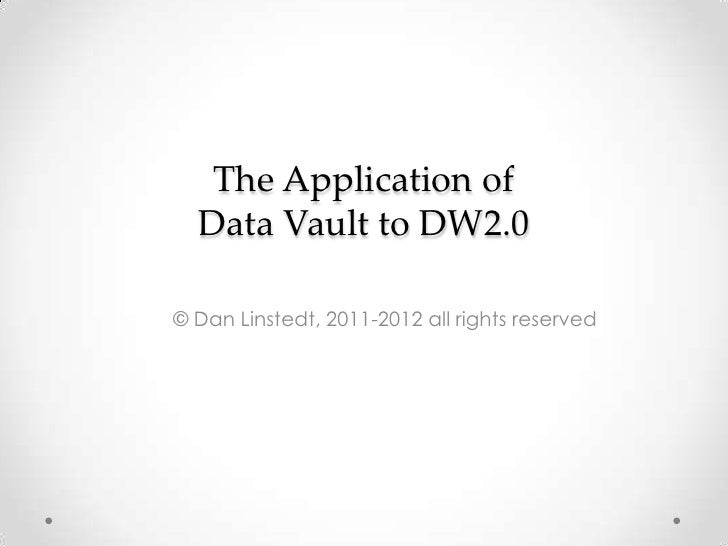 The Application of Data Vault to DW2.0<br />© Dan Linstedt, 2011-2012 all rights reserved<br />