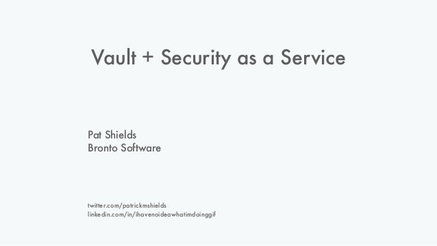 Vault + Security as a Service Pat Shields Bronto Software twitter.com/patrickmshields linkedin.com/in/ihavenoideawhatimdoi...