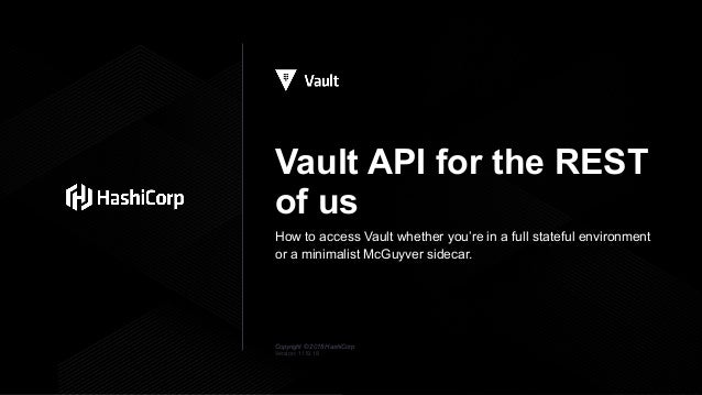 Copyright © 2018 HashiCorp Vault API for the REST of us How to access Vault whether you're in a full stateful environment ...