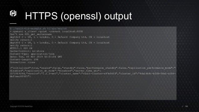 Copyright © 2018 HashiCorp ⁄ HTTPS (openssl) output 10 $ ./vault-tls-example.sh v1/sys/health + openssl s_client -quiet -c...