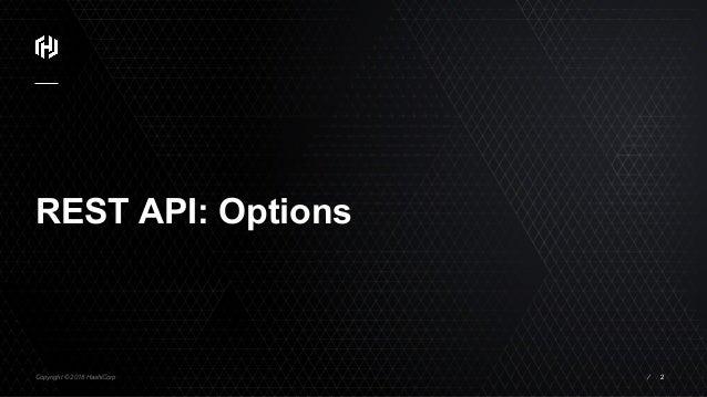Copyright © 2018 HashiCorp ⁄ REST API: Options 2