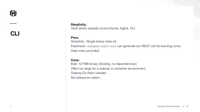 Copyright © 2018 HashiCorp ⁄ CLI Copyright © 2018 HashiCorp ⁄⁄ 4 Simplicity: Vault binary actually covers Server, Agent, C...