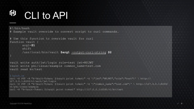 Copyright © 2018 HashiCorp ⁄ CLI to API 5 #!/bin/bash # Example vault override to convert script to curl commands. # Use t...