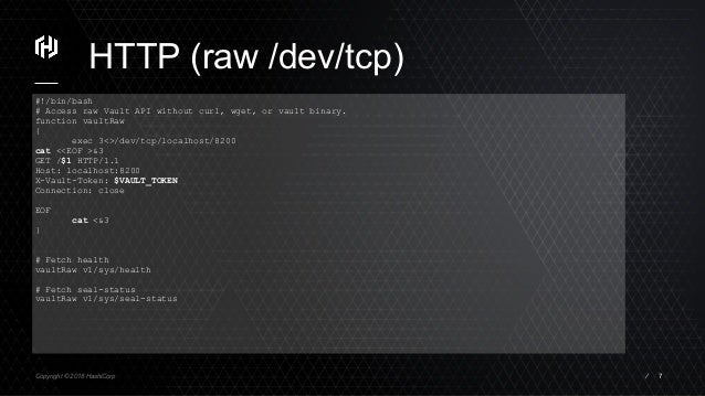Copyright © 2018 HashiCorp ⁄ HTTP (raw /dev/tcp) 7 #!/bin/bash # Access raw Vault API without curl, wget, or vault binary....