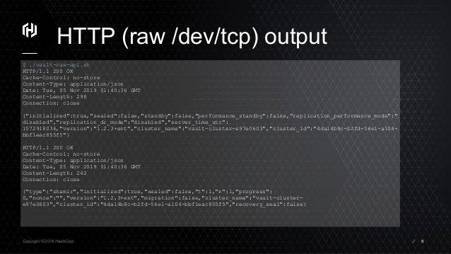 Copyright © 2018 HashiCorp ⁄ HTTP (raw /dev/tcp) output 8 $ ./vault-raw-api.sh HTTP/1.1 200 OK Cache-Control: no-store Con...