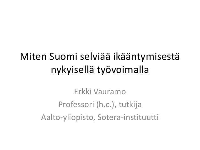 Miten Suomi selviää ikääntymisestä      nykyisellä työvoimalla              Erkki Vauramo         Professori (h.c.), tutki...
