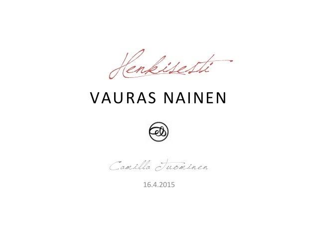 Henkisesti VAURAS  NAINEN   Camilla Tuominen 16.4.2015