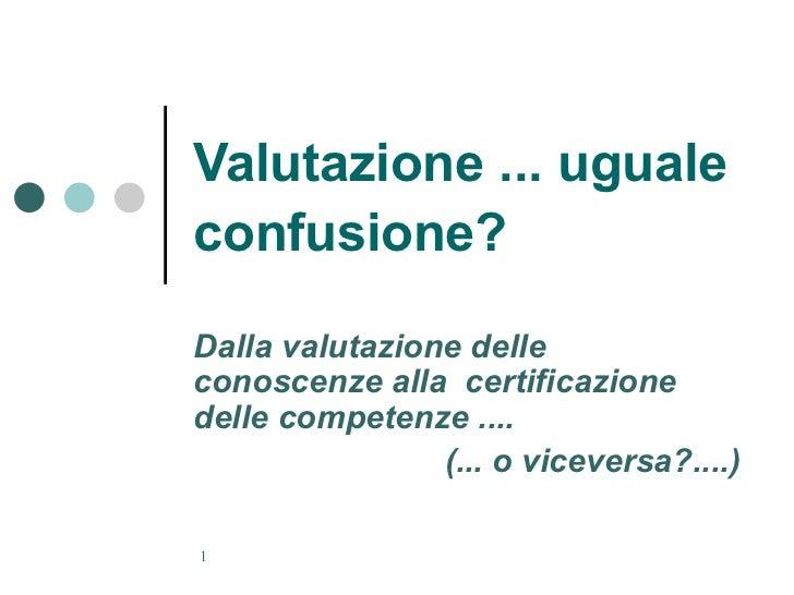 Valutazione ... uguale confusione?   Dalla valutazione delle conoscenze alla  certificazione delle competenze .... (... o ...