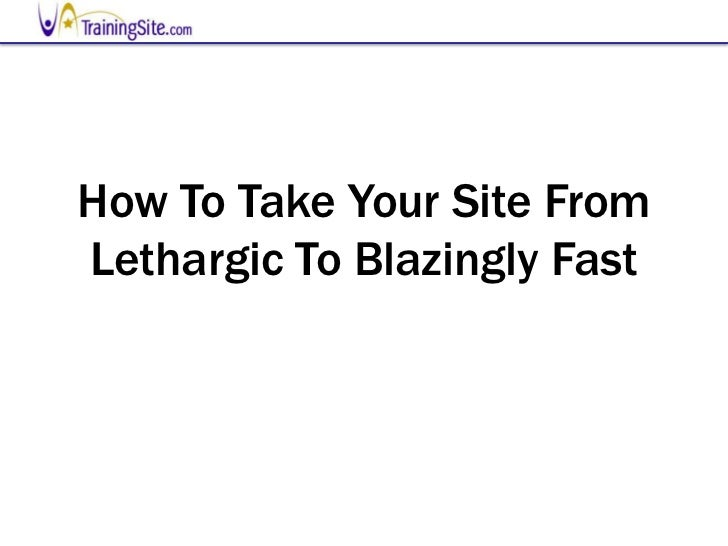 How To Take Your Site FromLethargic To Blazingly Fast
