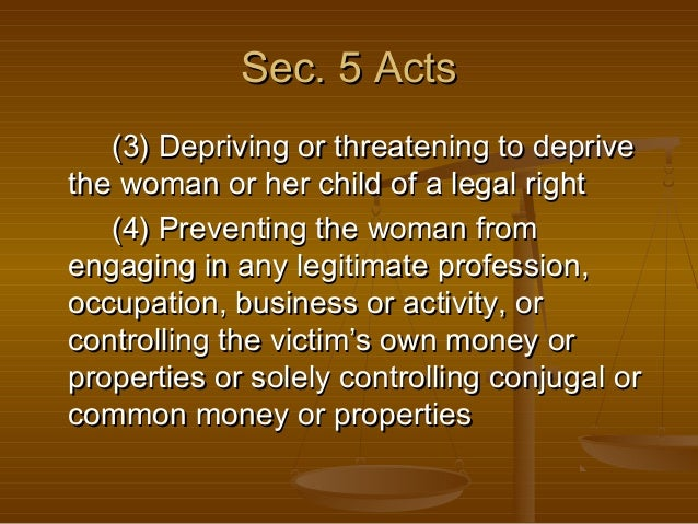 Sec. 5 Acts (3) Depriving or threatening to deprive the woman or her child of a legal right (4) Preventing the woman from ...