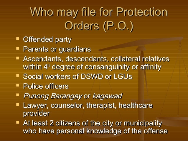 Who may file for Protection Orders (P.O.)            Offended party Parents or guardians Ascendants, descendants, ...