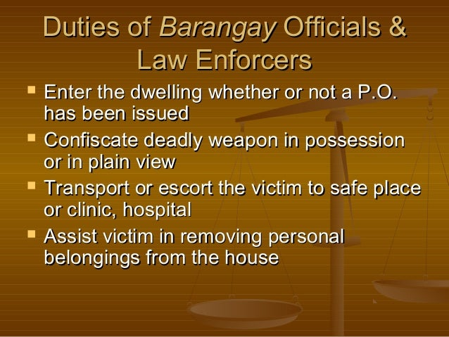 Duties of Barangay Officials & Law Enforcers         Enter the dwelling whether or not a P.O. has been issued Confisca...