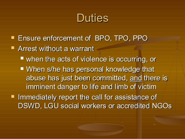 Duties      Ensure enforcement of BPO, TPO, PPO Arrest without a warrant  when the acts of violence is occurring, or ...