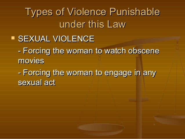 Types of Violence Punishable under this Law   SEXUAL VIOLENCE - Forcing the woman to watch obscene movies - Forcing the w...