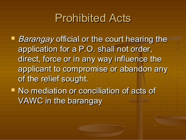 Prohibited Acts     Barangay official or the court hearing the application for a P.O. shall not order, direct, force or ...
