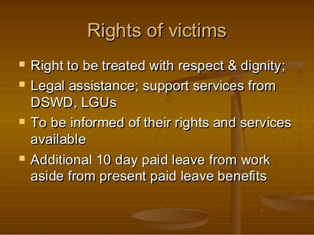 Rights of victims        Right to be treated with respect & dignity; Legal assistance; support services from DSWD, LGU...