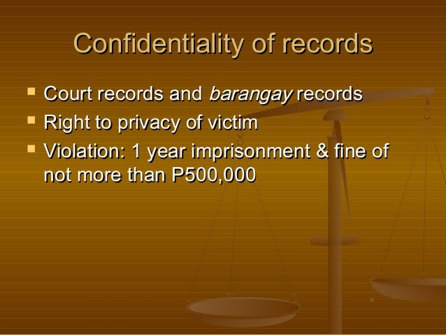 Confidentiality of records     Court records and barangay records Right to privacy of victim Violation: 1 year imprison...