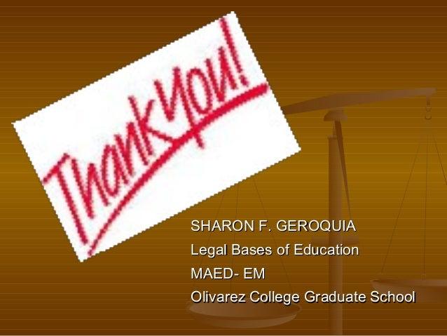 SHARON F. GEROQUIA Legal Bases of Education MAED- EM Olivarez College Graduate School