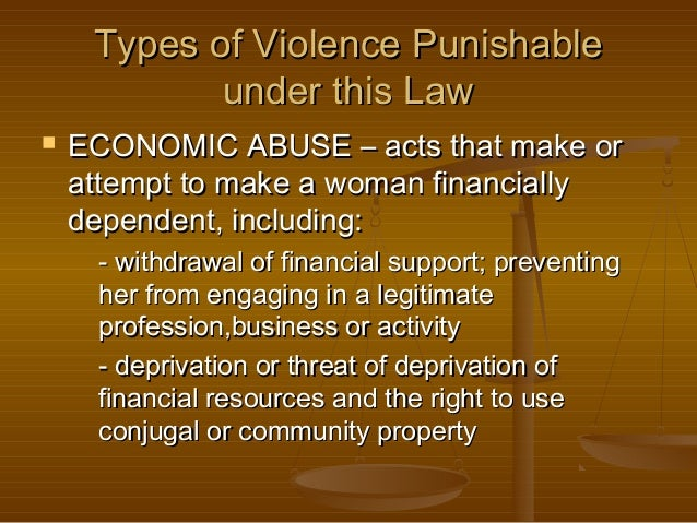 Types of Violence Punishable under this Law   ECONOMIC ABUSE – acts that make or attempt to make a woman financially depe...