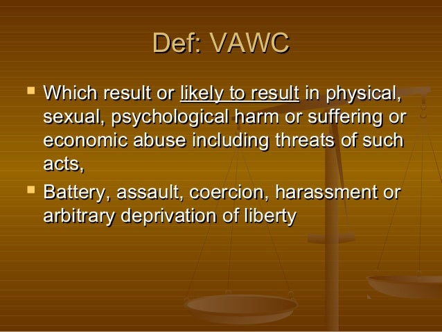 Def: VAWC     Which result or likely to result in physical, sexual, psychological harm or suffering or economic abuse in...
