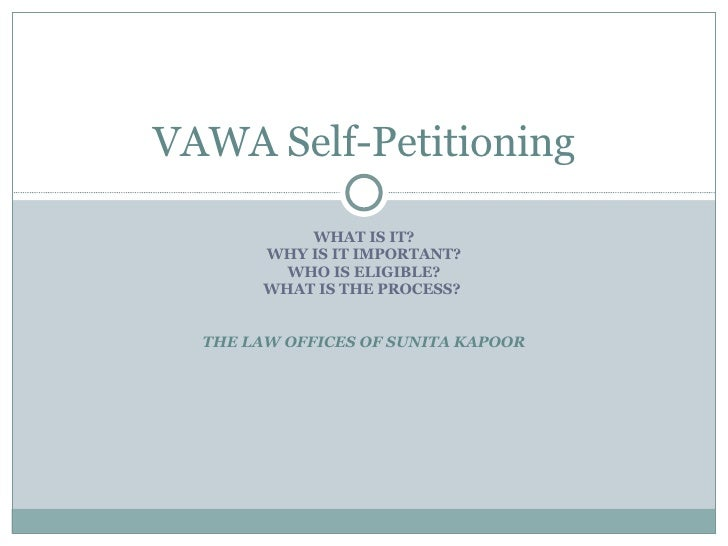 WHAT IS IT? WHY IS IT IMPORTANT? WHO IS ELIGIBLE? WHAT IS THE PROCESS?  THE LAW OFFICES OF SUNITA KAPOOR VAWA Self-Petitio...